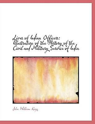Lives of Indian Officers Illustrative of the History of the Civil and Military Service of India by Kaye & John William