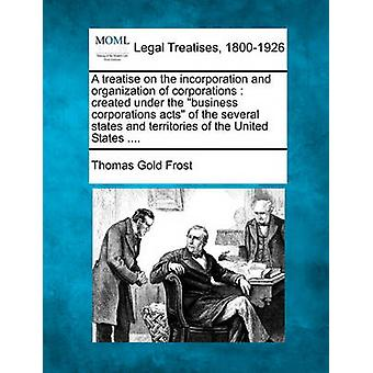 A treatise on the incorporation and organization of corporations  created under the business corporations acts of the several states and territories of the United States .... by Frost & Thomas Gold
