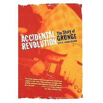 Accidental Revolution - the Story of Grunge by Kyle Anderson - 9780312