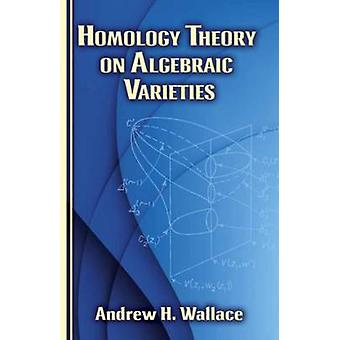 Homology Theory on Algebraic Varieties by Andrew Wallace - 9780486787