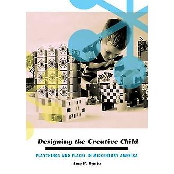 Designing the Creative Child - Playthings and Places in Midcentury Ame