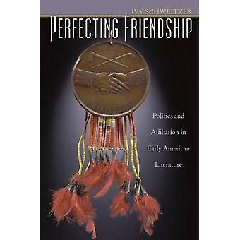 Perfecting Friendship - Politics and Affiliation in Early American Lit