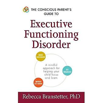 The Conscious Parent's Guide to Executive Functioning Disorder: A Mindful Approach for Helping Your Child Focus...