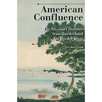 American Confluence The Missouri Frontier from Borderland to Border State by Aron & Stephen