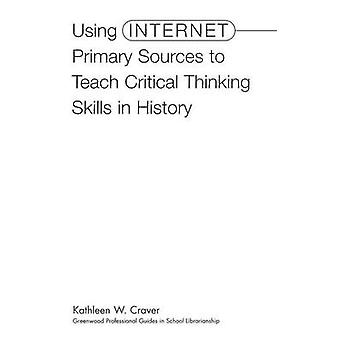 Using Internet Primary Sources to Teach Critical Thinking Skills in History by Craver & Kathleen
