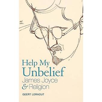 Help My Unbelief James Joyce and Religion by Lernout & Geert