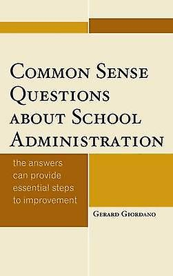 Common Sense Questions about School Administration The Answers Can Provide Essential Steps to Improvement by Giordano & Gerard