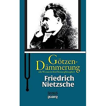 GtzenDmmerung oder Wie man mit dem Hammer philosophiert by Nietzsche & Friedrich