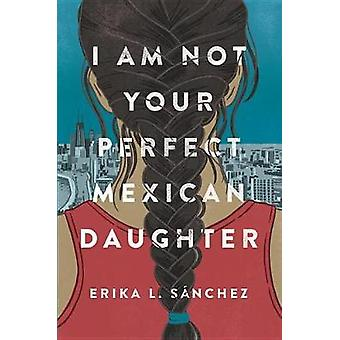 I Am Not Your Perfect Mexican Daughter by Erika L Sanchez - 978152470