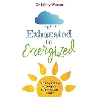 Exhausted to Energized - Dr Libby's Guide to Living Your Life with Mor