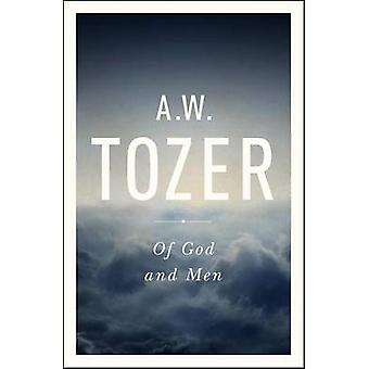 Of God and Men - Cultivating the Divine/Human Relationship by A W Toze