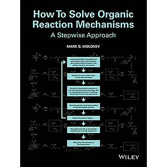 How to Solve Organic Reaction Mechanisms - A Stepwise Approach by Mark