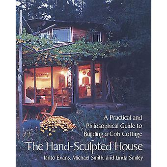 The Hand-Sculpted House - A Philosophical and Practical Guide to Build