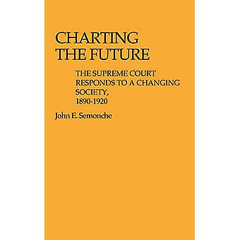 Charting the Future The Supreme Court Responds to a Changing Society 18901920 by Semonche & John E.