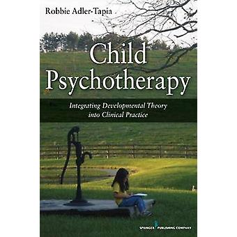 Child Psychotherapy Integrating Developmental Theory Into Clinical Practice by AdlerTapia & Robbie & PhD