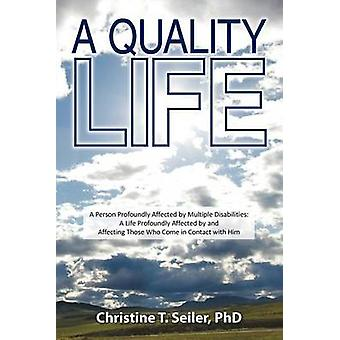 A Quality Life A Person Profoundly Affected by Multiple Disabilties A Life Profoundly Affected by and Affecting Those Who Come in Co by Seiler Phd & Christine T.
