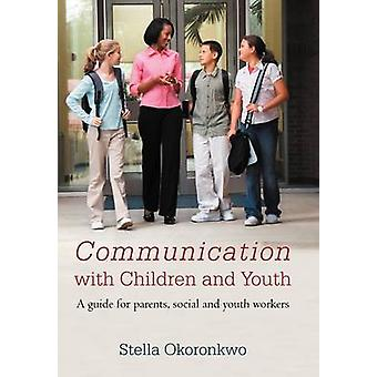 Communication with Children and Youth A Guide for Parents Social and Youth Workers by Okoronkwo & Stella