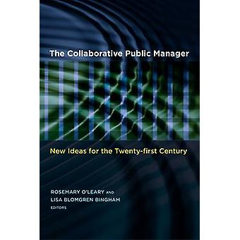 The Collaborative Public Manager New Ideas for the TwentyFirst Century by OLeary & Rosemary