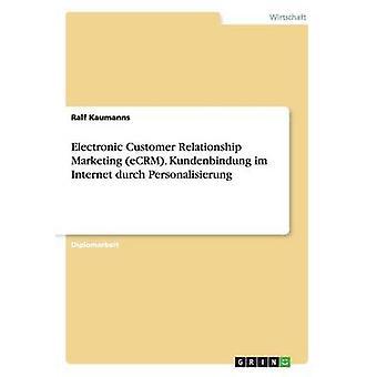 Electronic Customer Relationship Marketing eCRM. Kundenbindung im Internet durch Personalisierung by Kaumanns & Ralf