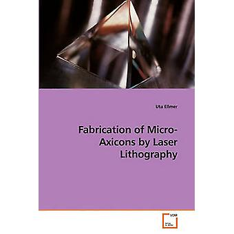 Fabrication of MicroAxicons by Laser Lithography by Ellmer & Uta