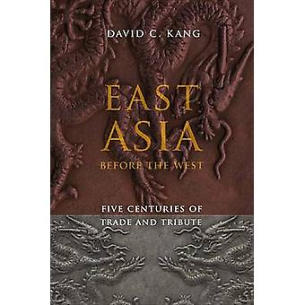 East Asia Before the West - Five Centuries of Trade and Tribute by Dav