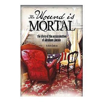 The Wound Is Mortal - The Story of the Assassination of Abraham Lincol