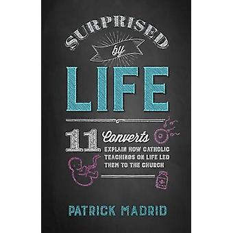 Surprised by Life - 11 Converts Explain How Catholic Teachings on Life