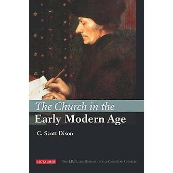 The Church in the Early Modern Age by C. Scott Dixon - 9781845114398