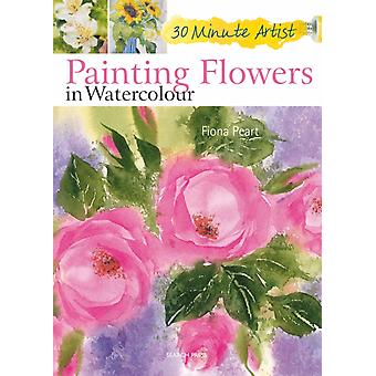 Painting Flowers in Watercolour (30 Minute Artist) (Paperback) by Peart Fiona