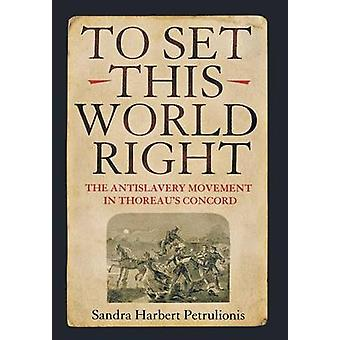 To Set This World Right - The Antislavery Movement in Thoreau's Concor