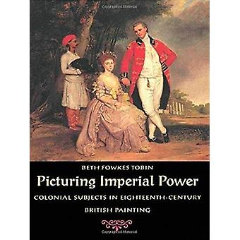 Picturing Imperial Power - Colonial Subjects in Eighteenth-century Bri