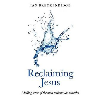 Reclaiming Jesus - Making Sense of the Man without the Miracles by Ian