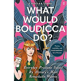 What Would Boudicca Do?: Everyday Problems Solved by� History's Most Remarkable Women