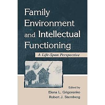 Family Environment and Intellectual Functioning  A Lifespan Perspective by Grigorenko & Elena L.