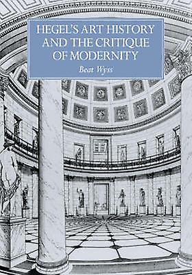 Hegels Art History and the Critique of Modernity by Wyss & Beat