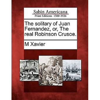 The solitary of Juan Fernandez or The real Robinson Crusoe. by Xavier & M