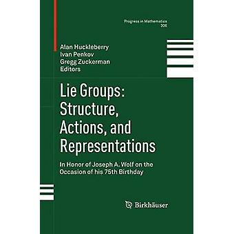 Lie Groups Structure Actions and Representations  In Honor of Joseph A. Wolf on the Occasion of his 75th Birthday by Huckleberry & Alan