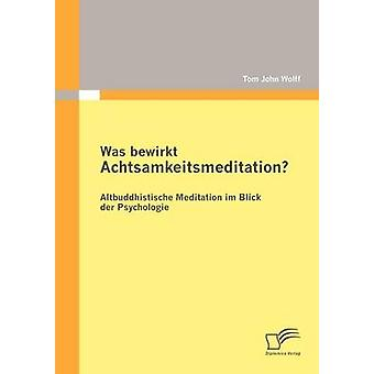 Was bewirkt Achtsamkeitsmeditation Altbuddhistische Meditation im Blick der Psychologie by Wolff & Tom John