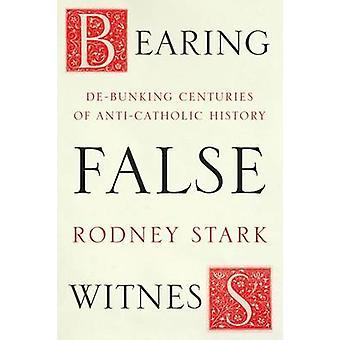 Bearing False Witness - Debunking Centuries of Anti-Catholic History b