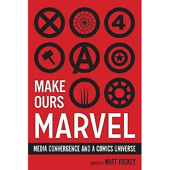 Make Ours Marvel - Media Convergence and a Comics Universe by Matt Yoc