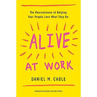 Alive at Work - The Neuroscience of Helping Your People Love What They