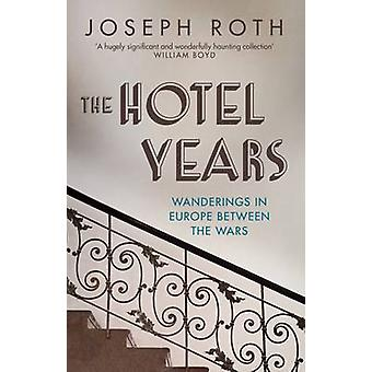 The Hotel Years - Wanderings in Europe Between the Wars by Joseph Roth