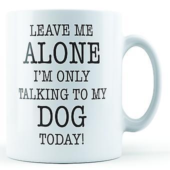 Lass mich allein ich bin nur Gespräch mit meinem Hund - Becher bedruckt