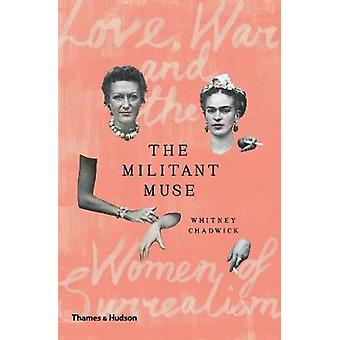 The Militant Muse - Love - War and the Women of Surrealism by Whitney