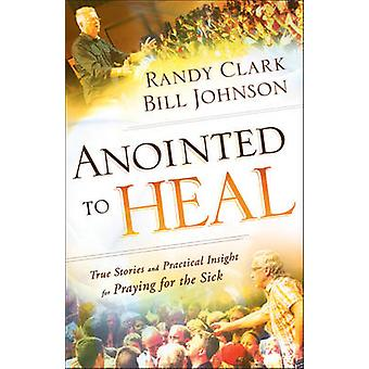 Anointed to Heal - True Stories and Practical Insight for Praying for