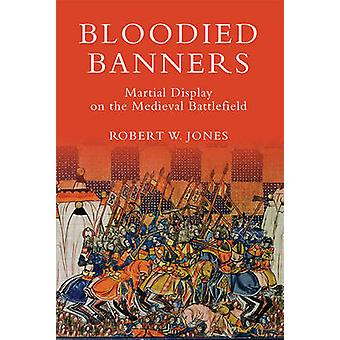 Bloodied Banners - Martial Display on the Medieval Battlefield by Robe