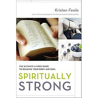 Spiritually Strong The Ultimate 6Week Guide to Building Your Body and Soul by Feola & Kristen
