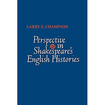 Perspective in Shakespeares English Histories by Champion & Larry S.
