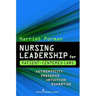 Nursing Leadership for PatientCentered Care Authenticity Presence Intuition Expertise by Forman & Harriet