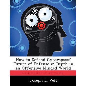 Cómo defender el futuro del ciberespacio de defensa en profundidad en un mundo con mentalidad ofensiva por Veit y José L.